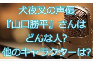 犬夜叉の声優『山口勝平』さんはどんな人?演じた他のキャラクターは?
